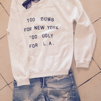 Too dumb for NY too ugly for LA UNISEX sweatshirt jumper gift cool fashion sweatshirts girls sizing women sweater