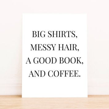 """Printable Art """"Big Shirt, Messy Hair, Good Book, and Coffee"""" in Black Typography Poster Home Decor Office Decor Poster"""