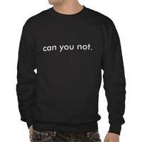 Can You Not Dark Sweatshirts from Zazzle.com