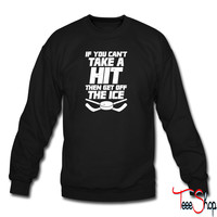 If YOu Cant Take A Hit Then Get Off The ICe sweatshirt