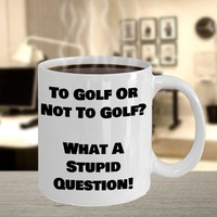 Funny Coffee Mug For Golfers, Golfing Gift, Father's Day Gift, Husband Gift, Golf Lovers Gift, To Golf Or Not To Golf What A Stupid Question