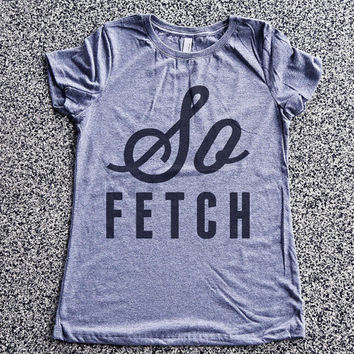 T Shirt Women - So Fetch - Mean Girls Shirt, womens clothing, graphic tees, shirt with sayings, sarcastic, funny shirt