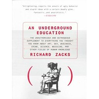 An Underground Education: The Unauthorized and Outrageous Supplement to Everything You Thought You Knew Out Art, Sex, Business, Crime, Science, Medicine, and Other Fields of Hu
