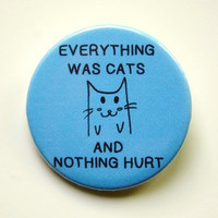 Everything was cats - button badge 1.5 Inch