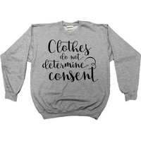 Clothes Do Not Determine Consent -- Sweatshirt