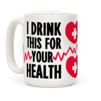 I Drink This For Your Health