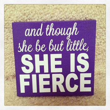 And Though She Be But Little She Is Fierce 12x12 Wood Sign