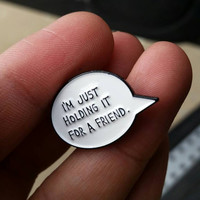 I'm just holding it for a friend pin