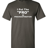 I put The PRO in PROCRASTINATE Don't Put Off Buying this Shirt We Know you'll Get to it Unisex Womans Kids SIzes