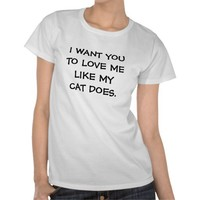 I Want You to Love Me Like My Cat Does T-Shirt from Zazzle.com