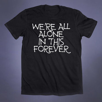 We're All Alone In This Forever Slogan Tee Sad Emo Grunge Punk Goth Alternative Clothing Tumblr T-shirt
