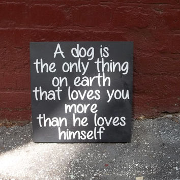A Dog is the Only Thing On Earth that Loves You More Than He Loves Himself 10x10 Wood Sign