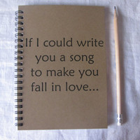 If I could write you a song to make you fall in love...- 5 x 7 journal