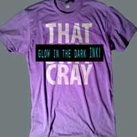 That Sh&% Cray GLOW in the DARK Ink on Purple Shirt - mature All Sizes Available