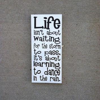 Life Isn't About Waiting For The Storm To Pass, It's About Learning To Dance in the Rain 6x12 Wood Sign