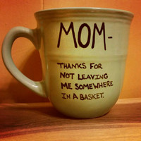 Mug/Cup/Mom, thanks for not leaving me somewhere in a basket/Funny mug/Quote mug/Christmas gift/Birthday gift/Holidays/Coffee mug/Tea cup