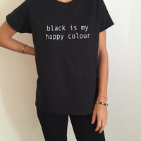 Black is my happy colour Tshirt Fashion funny saying humor women girl grunge sassy cute gifts tops lazy teenager