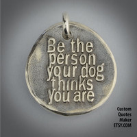 Be the dog ... (000) Inspirational Custom Quotes on Solid Pure Silver Pendant, Personalized Necklace, Cell Phone Charm, Tag, Keychain