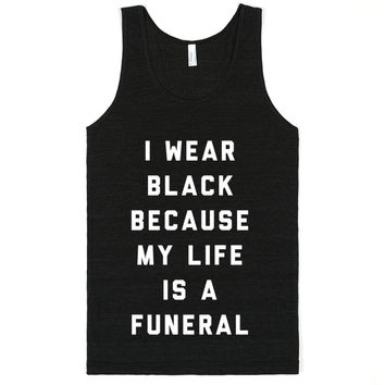 I Wear Black Because My Life Is A Funeral
