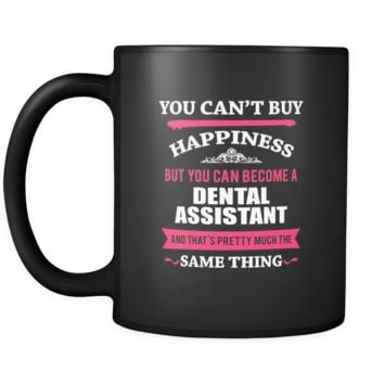 Dental Assistant You can't buy happiness but you can become a Dental Assistant and that's pretty much the same thing 11oz Black Mug