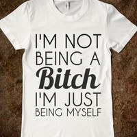 I'M NOT BEING A BITCH I'M JUST BEING MYSELF