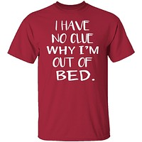 Why Am I Out Of Bed T-Shirt