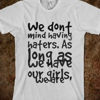 WE DONT MIND HAVING HATERS. AS LONG AS WE HAVE OUR GIRLS, WE ARE