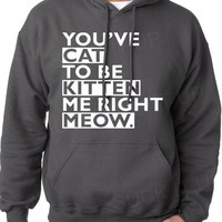 You've Cat To Be Kitten Me Right Now Meow Hoodie Hooded Sweatshirt Mens Womens gift Christmas from Suck It Up