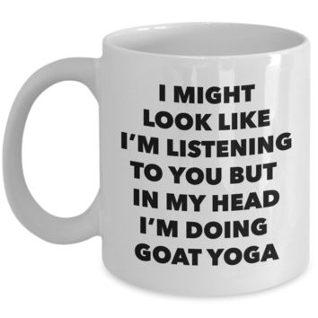 Goat Yoga Mug - I Might Look Like I'm Listening to You But in My Head I'm Doing Goat Yoga Ceramic Coffee Cup