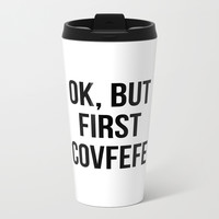 OK, But First Covfefe Metal Travel Mug by CreativeAngel