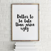 Better to be late than arive ugly Funny Quote Print Printable quotes Bathroom Decor Inspirational Print Instant download Wall artwork