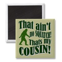 That ain't no Squatch that's my cousin! Magnets from Zazzle.com