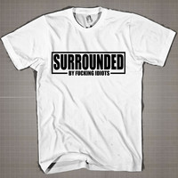 SURROUNDED BY FUCKING IDIOTS  Mens and Women T-Shirt Available Color Black And White