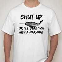 Shut Up Or I'll Stab You With A Narwhal Adult T-Shirt UNISEX SIZES