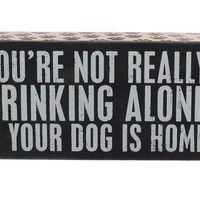 You're Not Really Drinking Alone If Your Dog Is Home Box Sign