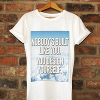 Nobody's Built Like You. You Design Yourself Quote Shirt Unisex