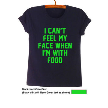 I cant feel my face when Im with food T-Shirt Sweatshirt Fashion Funny Hipster Tumblr Womens Teens Gifts Jumper Cool Cute Black Pinterest