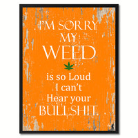 I'm sorry my weed is so loud I can't hear your bullsh?t Adult Quote Saying Gift Ideas Home Decor Wall Art