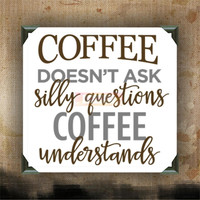 COFFEE doesn't as silly questions, COFFEE understands - Painted Canvases - wall decor - wall hanging - coffee quote on canvas - coffee - tea