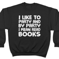 I like to party and by party i mean read books sweatshirt jumper sweater geek geeky women girl ladies gift hipster cute saying