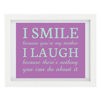 I Smile Because You're My Mother, I Laugh Because There's Nothing You Can Do About It, Mothers Day, 8 x 10 Typography Print, Humorous Print