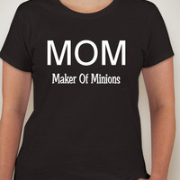 MOM maker of minions.mothers day.womens clothing. t-shirt.mom. womens t-shirt. minion shirt. mom shirt. mom minion shirt. making minions.