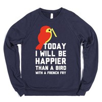 Today I Will Be Happier Than a Bird with a French Fry-Sweatshirt