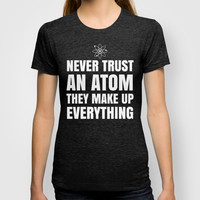 NEVER TRUST AN ATOM THEY MAKE UP EVERYTHING (Black & White) T-shirt by CreativeAngel