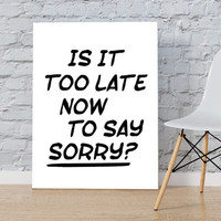 Justin Bieber quote song lyric art Purpose album Is it too late now to say sorry? lyrics dorm decor song quotes typography INSTANT DOWNLOAD