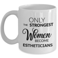 Esthetician Gifts - Only the Strongest Women Become Estheticians Mug Ceramic Coffee Cup