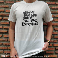 When We Have Each Other We Have Everything TShirt - Fashion Grunge Horror Hipster Tee Shirt Tee Shirts Size - S M L XL XXL 3XL