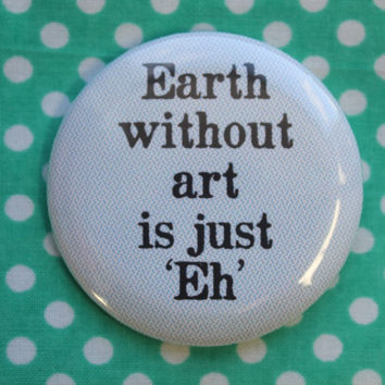 Earth without art is just Eh - 2.25 inch pinback button badge