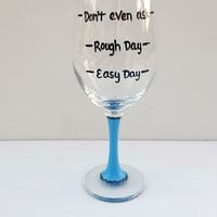 Easy Day Rough Day Don't Even Ask hand painted wine glass