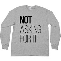 Not Asking For It -- Unisex Long-Sleeve